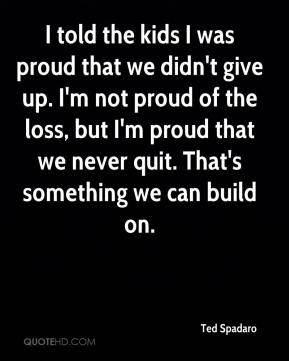 Ted Spadaro  - I told the kids I was proud that we didn't give up. I'm not proud of the loss, but I'm proud that we never quit. That's something we can build on.