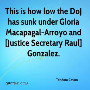 Teodoro Casino  - This is how low the DoJ has sunk under Gloria Macapagal-Arroyo and [Justice Secretary Raul] Gonzalez.