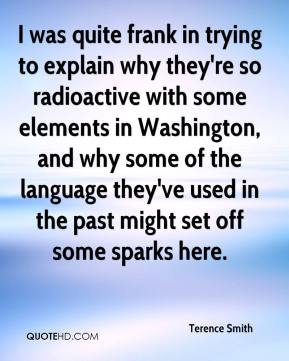 Terence Smith  - I was quite frank in trying to explain why they're so radioactive with some elements in Washington, and why some of the language they've used in the past might set off some sparks here.