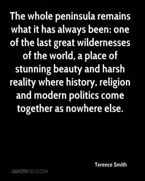 Terence Smith  - The whole peninsula remains what it has always been: one of the last great wildernesses of the world, a place of stunning beauty and harsh reality where history, religion and modern politics come together as nowhere else.