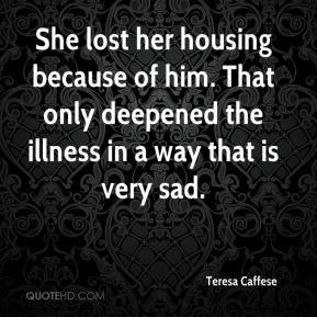Teresa Caffese  - She lost her housing because of him. That only deepened the illness in a way that is very sad.