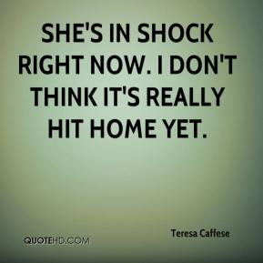 Teresa Caffese  - She's in shock right now. I don't think it's really hit home yet.