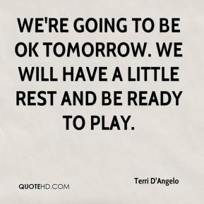 Terri D'Angelo  - We're going to be OK tomorrow. We will have a little rest and be ready to play.