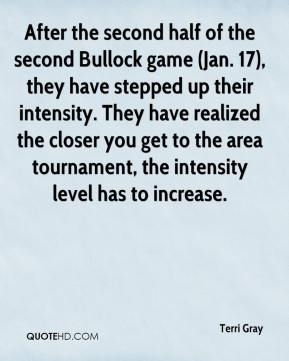 Terri Gray  - After the second half of the second Bullock game (Jan. 17), they have stepped up their intensity. They have realized the closer you get to the area tournament, the intensity level has to increase.
