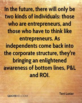 Terri Lonier  - In the future, there will only be two kinds of individuals: those who are entrepreneurs, and those who have to think like entrepreneurs. As independents come back into the corporate structure, they're bringing an enlightened awareness of bottom lines, P&L and ROI.