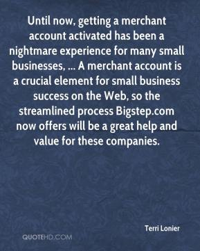 Terri Lonier  - Until now, getting a merchant account activated has been a nightmare experience for many small businesses, ... A merchant account is a crucial element for small business success on the Web, so the streamlined process Bigstep.com now offers will be a great help and value for these companies.