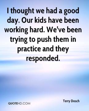 I thought we had a good day. Our kids have been working hard. We've been trying to push them in practice and they responded.