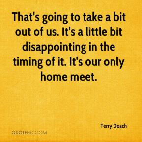 Terry Dosch  - That's going to take a bit out of us. It's a little bit disappointing in the timing of it. It's our only home meet.