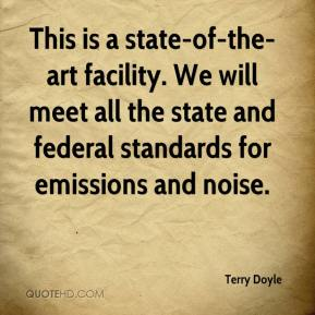 This is a state-of-the-art facility. We will meet all the state and federal standards for emissions and noise.