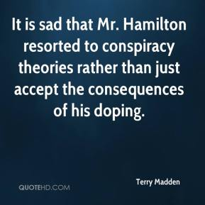 Terry Madden  - It is sad that Mr. Hamilton resorted to conspiracy theories rather than just accept the consequences of his doping.