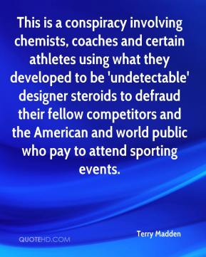 Terry Madden  - This is a conspiracy involving chemists, coaches and certain athletes using what they developed to be 'undetectable' designer steroids to defraud their fellow competitors and the American and world public who pay to attend sporting events.