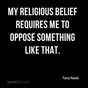 Terry Parish  - My religious belief requires me to oppose something like that.