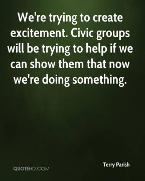 Terry Parish  - We're trying to create excitement. Civic groups will be trying to help if we can show them that now we're doing something.