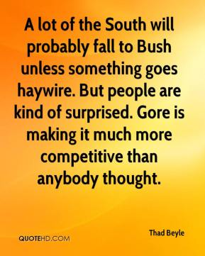 Thad Beyle  - A lot of the South will probably fall to Bush unless something goes haywire. But people are kind of surprised. Gore is making it much more competitive than anybody thought.