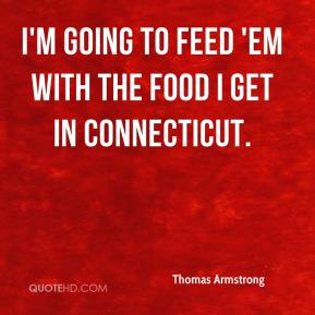 Thomas Armstrong  - I'm going to feed 'em with the food I get in Connecticut.