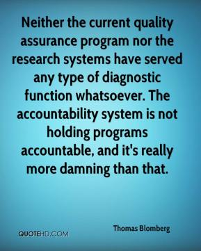 Thomas Blomberg  - Neither the current quality assurance program nor the research systems have served any type of diagnostic function whatsoever. The accountability system is not holding programs accountable, and it's really more damning than that.
