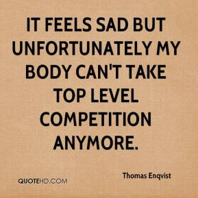Thomas Enqvist  - It feels sad but unfortunately my body can't take top level competition anymore.