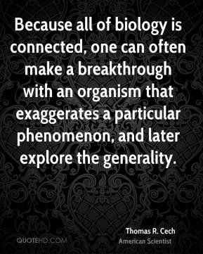 Thomas R. Cech - Because all of biology is connected, one can often make a breakthrough with an organism that exaggerates a particular phenomenon, and later explore the generality.