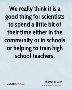 Thomas R. Cech - We really think it is a good thing for scientists to spend a little bit of their time either in the community or in schools or helping to train high school teachers.