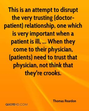 Thomas Reardon  - This is an attempt to disrupt the very trusting (doctor-patient) relationship, one which is very important when a patient is ill, ... When they come to their physician, (patients) need to trust that physician, not think that they're crooks.