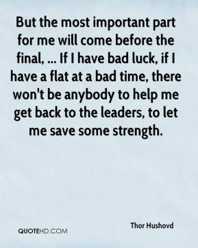 But the most important part for me will come before the final, ... If I have bad luck, if I have a flat at a bad time, there won't be anybody to help me get back to the leaders, to let me save some strength.