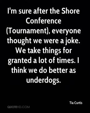 Tia Curtis  - I'm sure after the Shore Conference (Tournament), everyone thought we were a joke. We take things for granted a lot of times. I think we do better as underdogs.