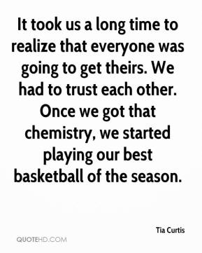 It took us a long time to realize that everyone was going to get theirs. We had to trust each other. Once we got that chemistry, we started playing our best basketball of the season.