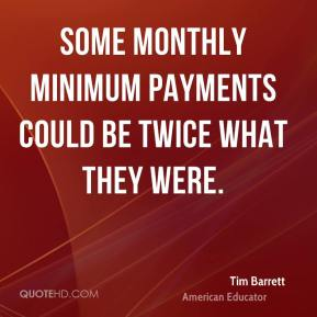 Tim Barrett  - Some monthly minimum payments could be twice what they were.