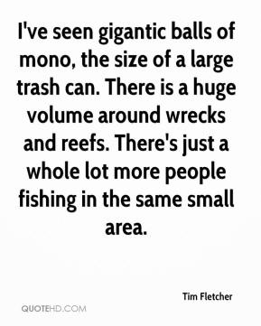 Tim Fletcher  - I've seen gigantic balls of mono, the size of a large trash can. There is a huge volume around wrecks and reefs. There's just a whole lot more people fishing in the same small area.