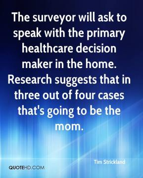 Tim Strickland  - The surveyor will ask to speak with the primary healthcare decision maker in the home. Research suggests that in three out of four cases that's going to be the mom.