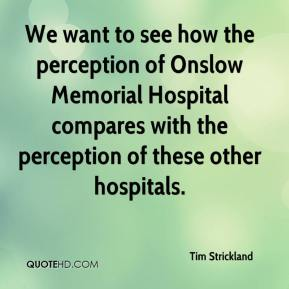 Tim Strickland  - We want to see how the perception of Onslow Memorial Hospital compares with the perception of these other hospitals.