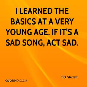 I learned the basics at a very young age. If it's a sad song, act sad.