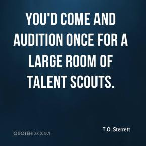 T.O. Sterrett  - You'd come and audition once for a large room of talent scouts.