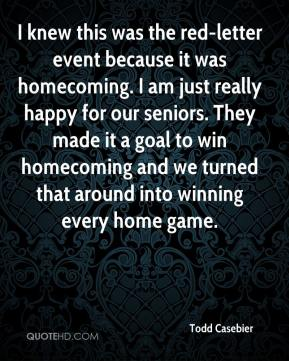 Todd Casebier  - I knew this was the red-letter event because it was homecoming. I am just really happy for our seniors. They made it a goal to win homecoming and we turned that around into winning every home game.
