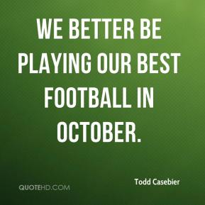 Todd Casebier  - We better be playing our best football in October.