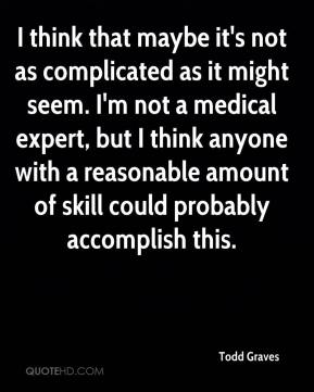 Todd Graves  - I think that maybe it's not as complicated as it might seem. I'm not a medical expert, but I think anyone with a reasonable amount of skill could probably accomplish this.