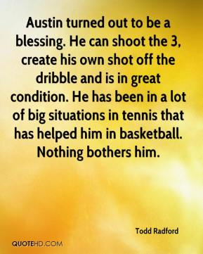 Todd Radford  - Austin turned out to be a blessing. He can shoot the 3, create his own shot off the dribble and is in great condition. He has been in a lot of big situations in tennis that has helped him in basketball. Nothing bothers him.