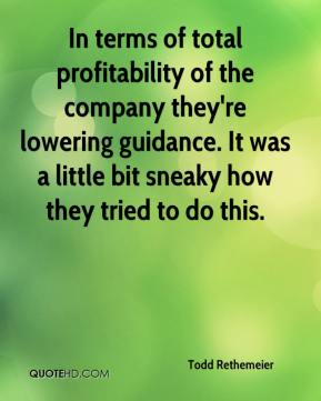 Todd Rethemeier  - In terms of total profitability of the company they're lowering guidance. It was a little bit sneaky how they tried to do this.