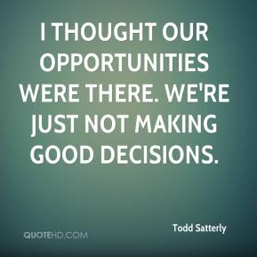 Todd Satterly  - I thought our opportunities were there. We're just not making good decisions.