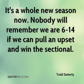 Todd Satterly  - It's a whole new season now. Nobody will remember we are 6-14 if we can pull an upset and win the sectional.