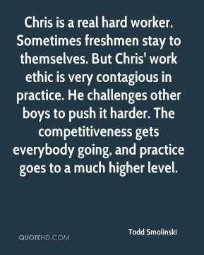Todd Smolinski  - Chris is a real hard worker. Sometimes freshmen stay to themselves. But Chris' work ethic is very contagious in practice. He challenges other boys to push it harder. The competitiveness gets everybody going, and practice goes to a much higher level.