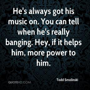 Todd Smolinski  - He's always got his music on. You can tell when he's really banging. Hey, if it helps him, more power to him.