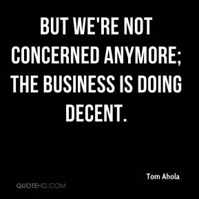 Tom Ahola  - But we're not concerned anymore; the business is doing decent.