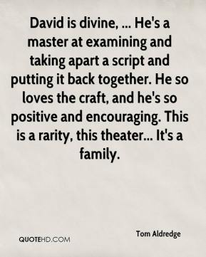 Tom Aldredge  - David is divine, ... He's a master at examining and taking apart a script and putting it back together. He so loves the craft, and he's so positive and encouraging. This is a rarity, this theater... It's a family.