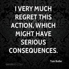 Tom Butler  - I very much regret this action, which might have serious consequences.