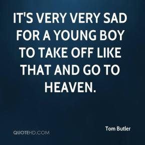 Tom Butler  - It's very very sad for a young boy to take off like that and go to heaven.