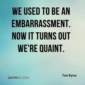 Tom Byrne  - We used to be an embarrassment. Now it turns out we're quaint.