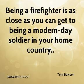 Tom Dawson  - Being a firefighter is as close as you can get to being a modern-day soldier in your home country.