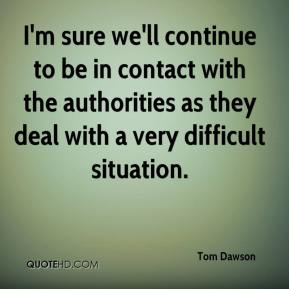 Tom Dawson  - I'm sure we'll continue to be in contact with the authorities as they deal with a very difficult situation.