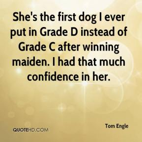 Tom Engle  - She's the first dog I ever put in Grade D instead of Grade C after winning maiden. I had that much confidence in her.
